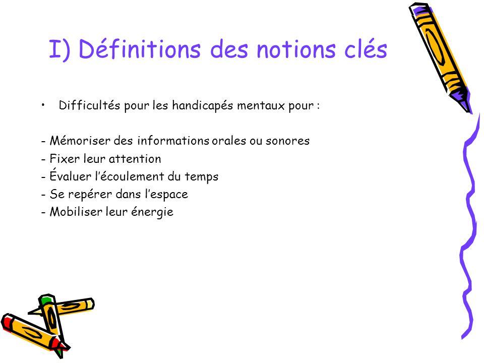 I) Définitions des notions clés Difficultés pour les handicapés mentaux pour : - Mémoriser des informations orales ou sonores - Fixer leur attention - Évaluer lécoulement du temps - Se repérer dans lespace - Mobiliser leur énergie