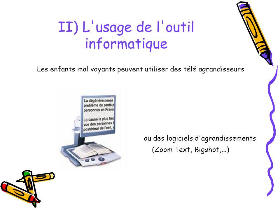 II) L usage de l outil informatique Les enfants mal voyants peuvent utiliser des télé agrandisseurs ou des logiciels d agrandissements (Zoom Text, Bigshot,...)