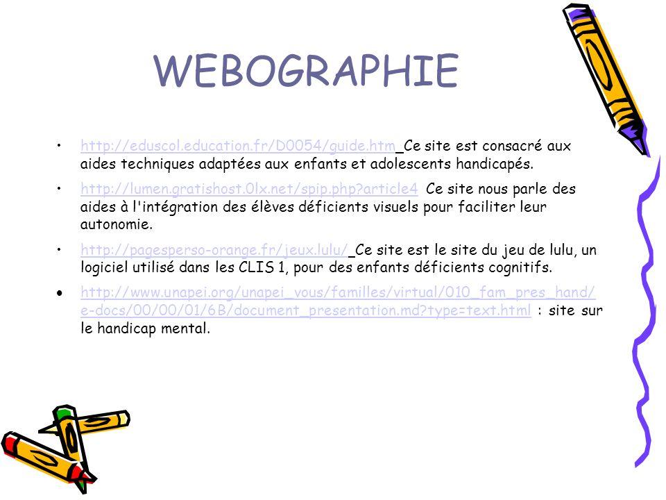 WEBOGRAPHIE http://eduscol.education.fr/D0054/guide.htm Ce site est consacré aux aides techniques adaptées aux enfants et adolescents handicapés.http://eduscol.education.fr/D0054/guide.htm http://lumen.gratishost.0lx.net/spip.php article4 Ce site nous parle des aides à l intégration des élèves déficients visuels pour faciliter leur autonomie.http://lumen.gratishost.0lx.net/spip.php article4 http://pagesperso-orange.fr/jeux.lulu/ Ce site est le site du jeu de lulu, un logiciel utilisé dans les CLIS 1, pour des enfants déficients cognitifs.http://pagesperso-orange.fr/jeux.lulu/ http://www.unapei.org/unapei_vous/familles/virtual/010_fam_pres_hand/ e-docs/00/00/01/6B/document_presentation.md type=text.html : site sur le handicap mental.