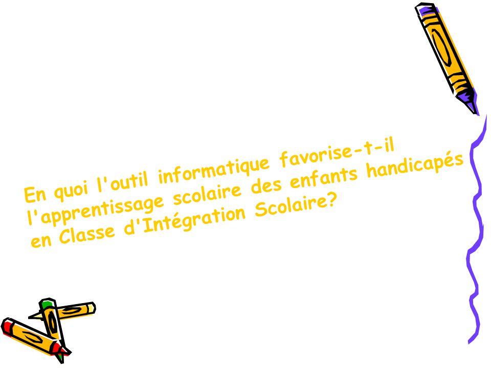 En quoi l outil informatique favorise-t-il l apprentissage scolaire des enfants handicapés en Classe d Intégration Scolaire?