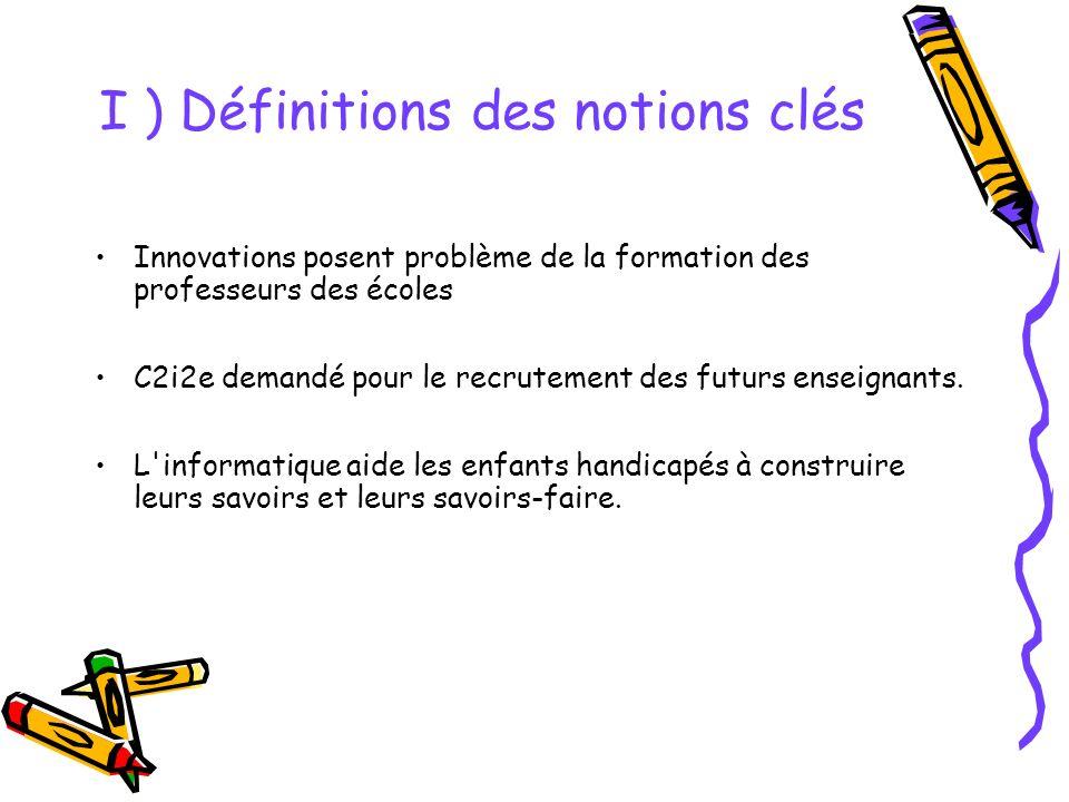 I ) Définitions des notions clés Innovations posent problème de la formation des professeurs des écoles C2i2e demandé pour le recrutement des futurs enseignants.