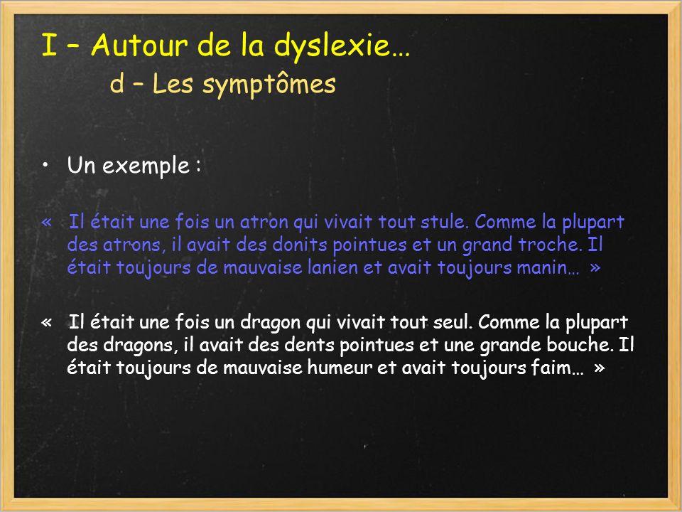 I – Autour de la dyslexie… d – Les symptômes Un exemple : « Il était une fois un atron qui vivait tout stule. Comme la plupart des atrons, il avait de