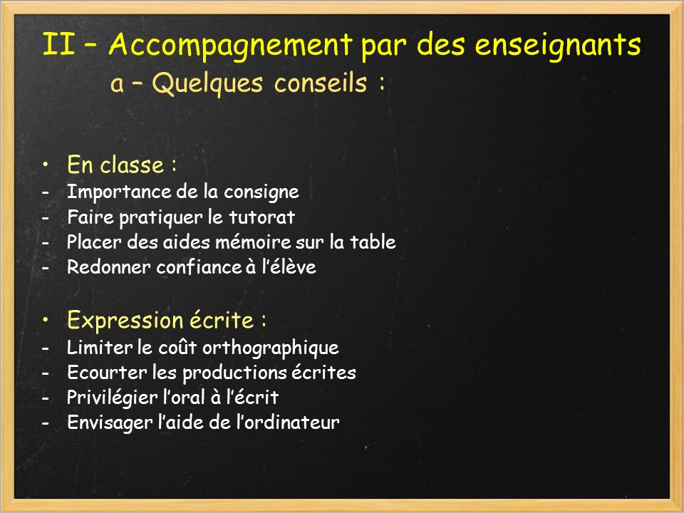 II – Accompagnement par des enseignants a – Quelques conseils : En classe : -Importance de la consigne -Faire pratiquer le tutorat -Placer des aides m