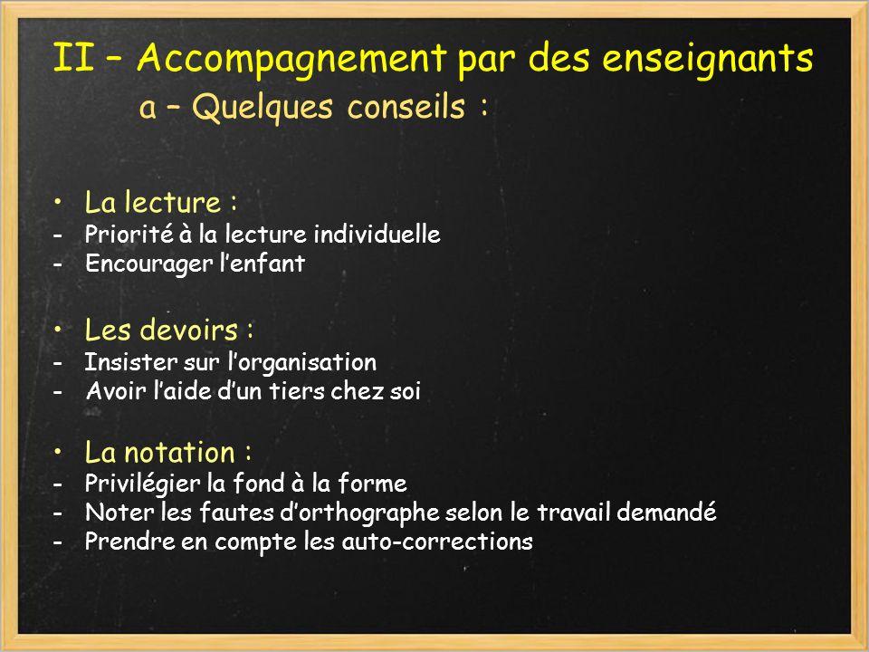 II – Accompagnement par des enseignants a – Quelques conseils : La lecture : -Priorité à la lecture individuelle -Encourager lenfant Les devoirs : - I
