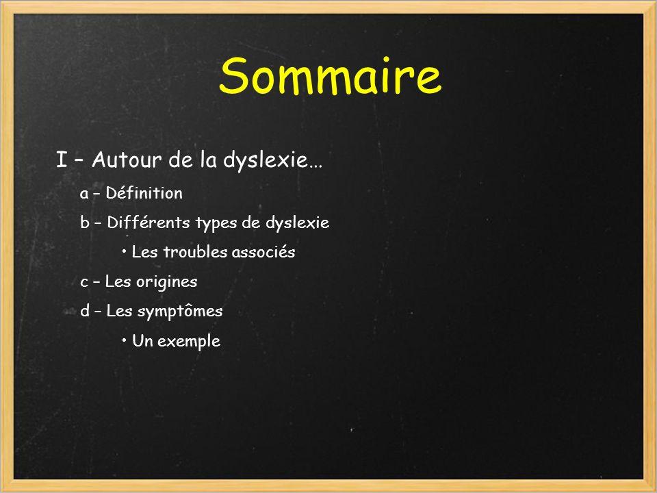 Sommaire I – Autour de la dyslexie… a – Définition b – Différents types de dyslexie Les troubles associés c – Les origines d – Les symptômes Un exempl