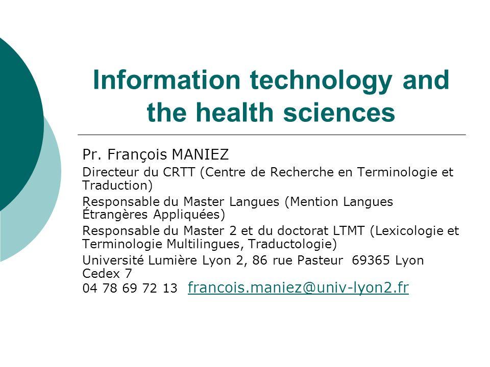 Information technology and the health sciences Pr. François MANIEZ Directeur du CRTT (Centre de Recherche en Terminologie et Traduction) Responsable d