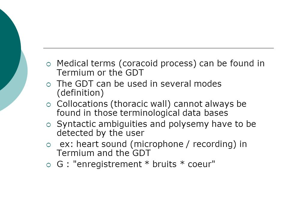 Medical terms (coracoid process) can be found in Termium or the GDT The GDT can be used in several modes (definition) Collocations (thoracic wall) can