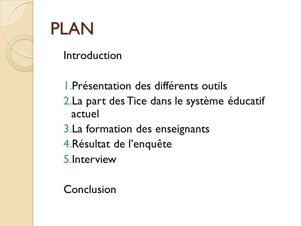 PLAN Introduction 1.Présentation des différents outils 2.La part des Tice dans le système éducatif actuel 3.La formation des enseignants 4.Résultat de