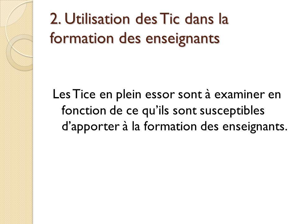 2. Utilisation des Tic dans la formation des enseignants Les Tice en plein essor sont à examiner en fonction de ce quils sont susceptibles dapporter à
