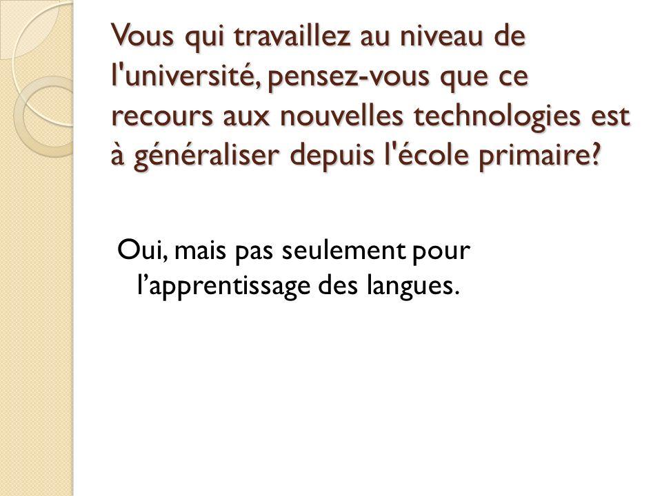 Vous qui travaillez au niveau de l'université, pensez-vous que ce recours aux nouvelles technologies est à généraliser depuis l'école primaire? Oui, m