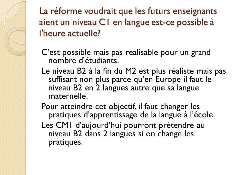La réforme voudrait que les futurs enseignants aient un niveau C1 en langue est-ce possible à l'heure actuelle? Cest possible mais pas réalisable pour