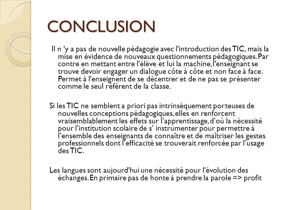 CONCLUSION Il n 'y a pas de nouvelle pédagogie avec l'introduction des TIC, mais la mise en évidence de nouveaux questionnements pédagogiques. Par con