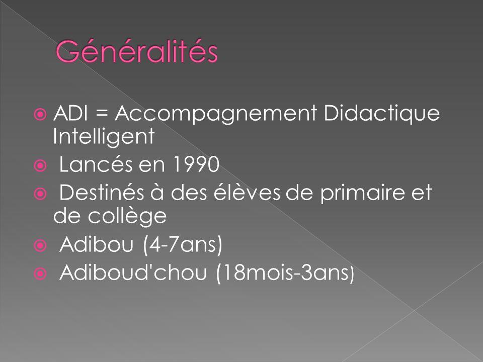 ADI = Accompagnement Didactique Intelligent Lancés en 1990 Destinés à des élèves de primaire et de collège Adibou (4-7ans) Adiboud chou (18mois-3ans )