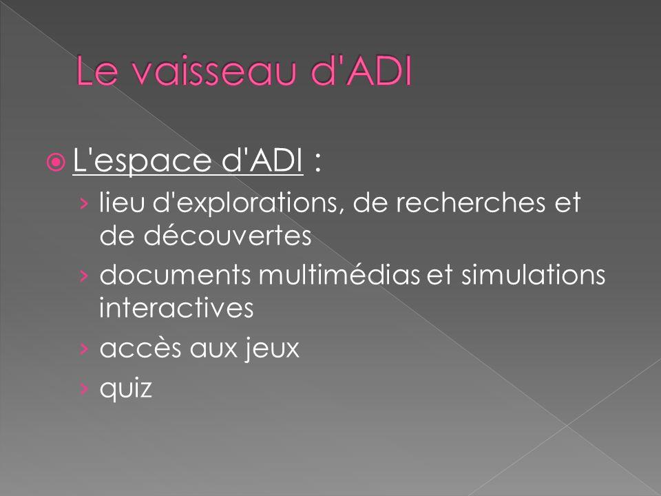 L espace d ADI : lieu d explorations, de recherches et de découvertes documents multimédias et simulations interactives accès aux jeux quiz
