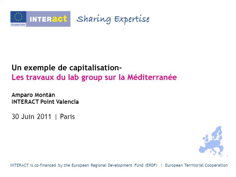 Un exemple de capitalisation- Les travaux du lab group sur la Méditerranée Amparo Montán INTERACT Point Valencia 30 Juin 2011 | Paris INTERACT is co-financed by the European Regional Development Fund (ERDF) | European Territorial Cooperation