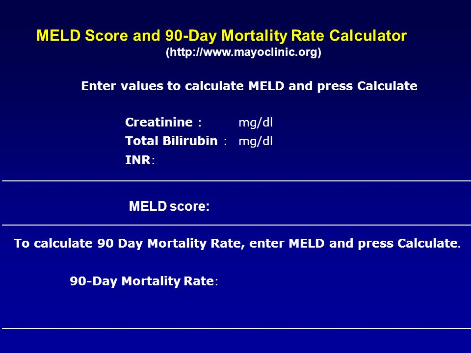 MELD Score and 90-Day Mortality Rate Calculator (http://www.mayoclinic.org) Enter values to calculate MELD and press Calculate.