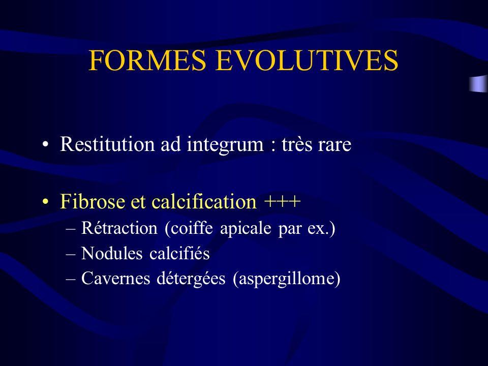 FORMES EVOLUTIVES Restitution ad integrum : très rare Fibrose et calcification +++ –Rétraction (coiffe apicale par ex.) –Nodules calcifiés –Cavernes d