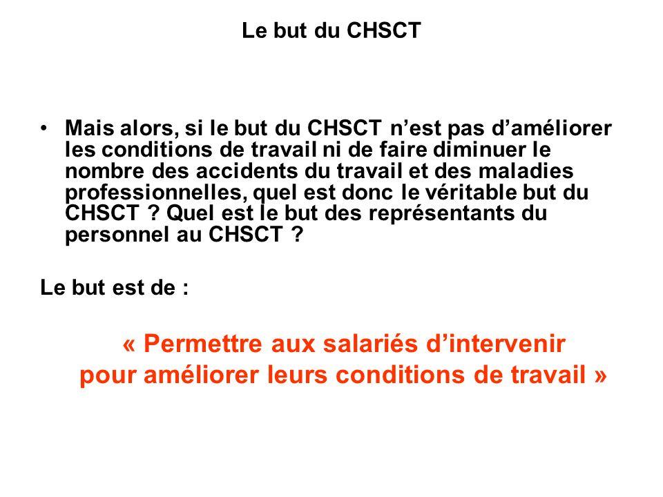 Mais alors, si le but du CHSCT nest pas daméliorer les conditions de travail ni de faire diminuer le nombre des accidents du travail et des maladies professionnelles, quel est donc le véritable but du CHSCT .