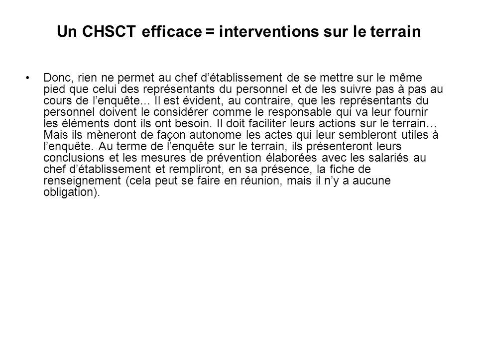 Un CHSCT efficace = interventions sur le terrain Donc, rien ne permet au chef détablissement de se mettre sur le même pied que celui des représentants du personnel et de les suivre pas à pas au cours de lenquête...