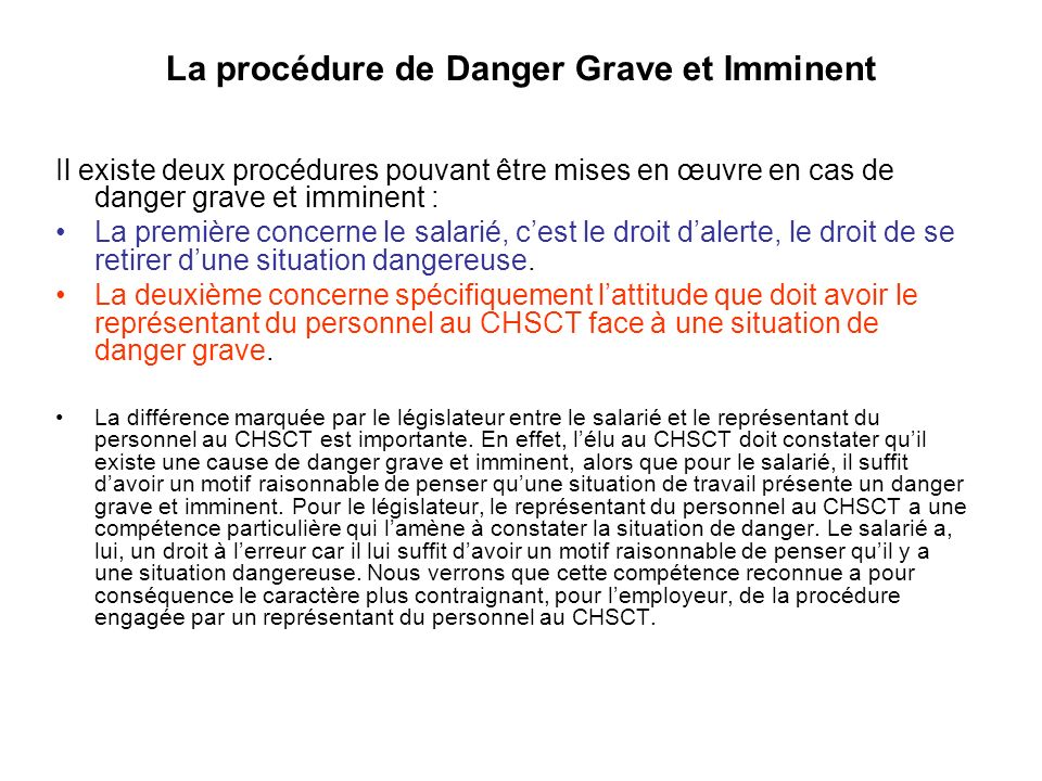 La procédure de Danger Grave et Imminent Il existe deux procédures pouvant être mises en œuvre en cas de danger grave et imminent : La première concerne le salarié, cest le droit dalerte, le droit de se retirer dune situation dangereuse.