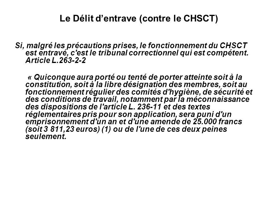 Le Délit dentrave (contre le CHSCT) Si, malgré les précautions prises, le fonctionnement du CHSCT est entravé, c est le tribunal correctionnel qui est compétent.