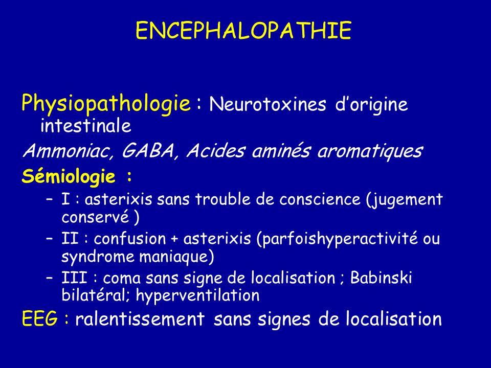 ENCEPHALOPATHIE Physiopathologie : Neurotoxines dorigine intestinale Ammoniac, GABA, Acides aminés aromatiques Sémiologie : –I : asterixis sans troubl