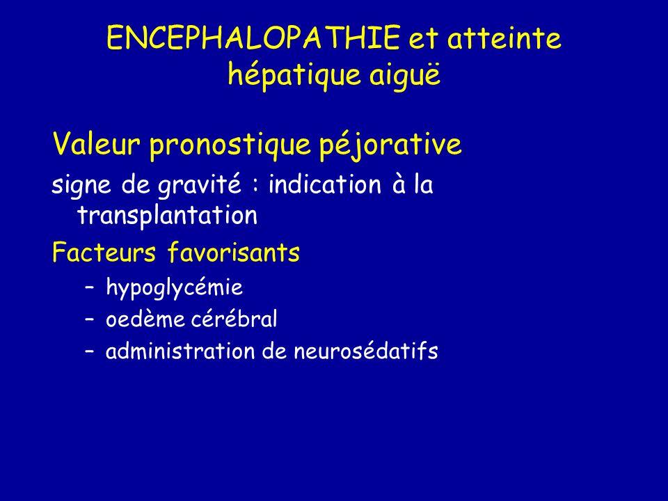 ENCEPHALOPATHIE et atteinte hépatique aiguë Valeur pronostique péjorative signe de gravité : indication à la transplantation Facteurs favorisants –hyp