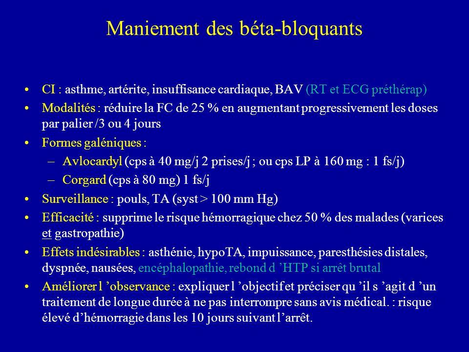 Maniement des béta-bloquants CI : asthme, artérite, insuffisance cardiaque, BAV (RT et ECG préthérap) Modalités : réduire la FC de 25 % en augmentant progressivement les doses par palier /3 ou 4 jours Formes galéniques : –Avlocardyl (cps à 40 mg/j 2 prises/j ; ou cps LP à 160 mg : 1 fs/j) –Corgard (cps à 80 mg) 1 fs/j Surveillance : pouls, TA (syst > 100 mm Hg) Efficacité : supprime le risque hémorragique chez 50 % des malades (varices et gastropathie) Effets indésirables : asthénie, hypoTA, impuissance, paresthésies distales, dyspnée, nausées, encéphalopathie, rebond d HTP si arrêt brutal Améliorer l observance : expliquer l objectif et préciser qu il s agit d un traitement de longue durée à ne pas interrompre sans avis médical.