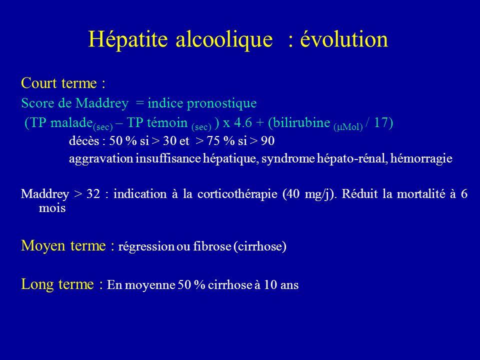 Hépatite alcoolique : évolution Court terme : Score de Maddrey = indice pronostique (TP malade (sec) – TP témoin (sec) ) x 4.6 + (bilirubine ( Mol) /