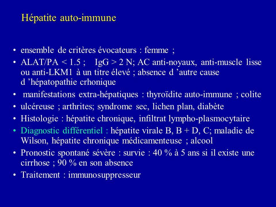 ensemble de critères évocateurs : femme ; ALAT/PA 2 N; AC anti-noyaux, anti-muscle lisse ou anti-LKM1 à un titre élevé ; absence d autre cause d hépatopathie crhonique manifestations extra-hépatiques : thyroïdite auto-immune ; colite ulcéreuse ; arthrites; syndrome sec, lichen plan, diabète Histologie : hépatite chronique, infiltrat lympho-plasmocytaire Diagnostic différentiel : hépatite virale B, B + D, C; maladie de Wilson, hépatite chronique médicamenteuse ; alcool Pronostic spontané sévère : survie : 40 % à 5 ans si il existe une cirrhose ; 90 % en son absence Traitement : immunosuppresseur Hépatite auto-immune