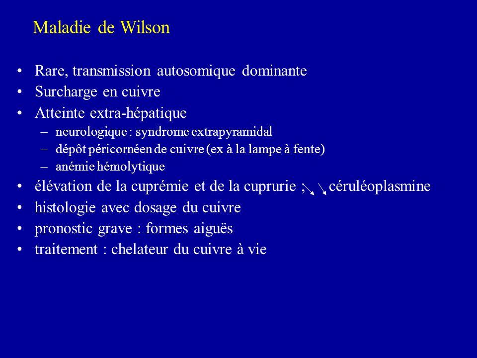 Maladie de Wilson Rare, transmission autosomique dominante Surcharge en cuivre Atteinte extra-hépatique –neurologique : syndrome extrapyramidal –dépôt