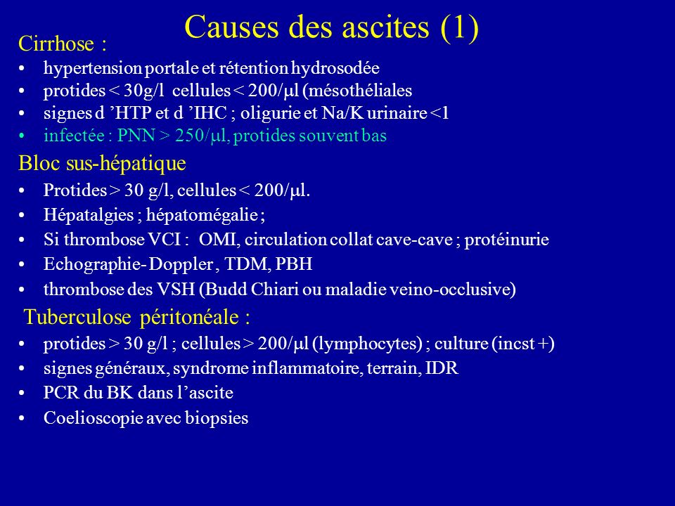Causes des ascites (1) Cirrhose : hypertension portale et rétention hydrosodée protides < 30g/l cellules < 200/ l (mésothéliales signes d HTP et d IHC
