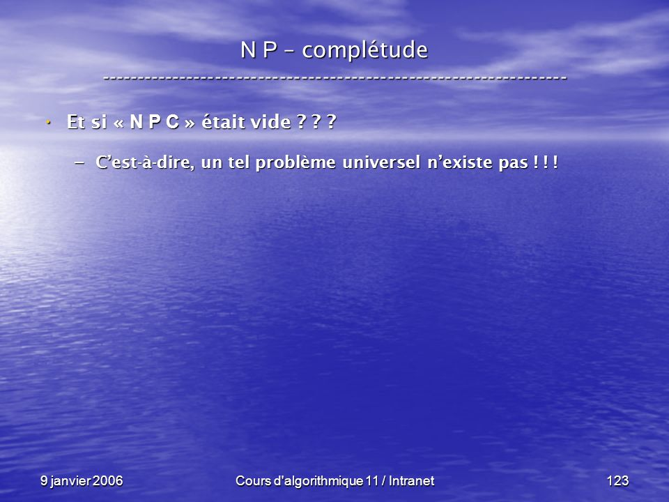 9 janvier 2006Cours d'algorithmique 11 / Intranet123 N P – complétude ----------------------------------------------------------------- Et si « N P C