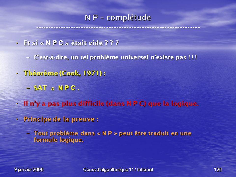 9 janvier 2006Cours d'algorithmique 11 / Intranet126 N P – complétude ----------------------------------------------------------------- Et si « N P C