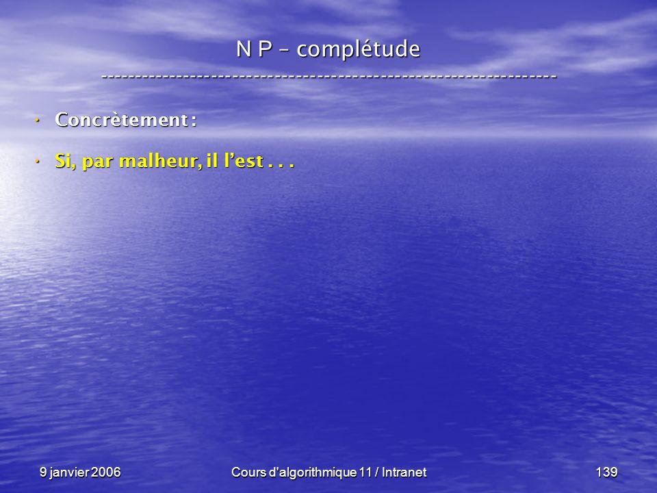 9 janvier 2006Cours d'algorithmique 11 / Intranet139 N P – complétude ----------------------------------------------------------------- Concrètement :