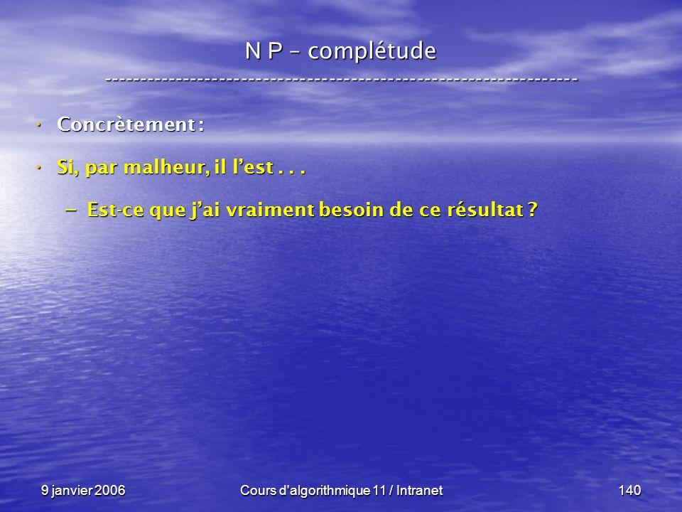 9 janvier 2006Cours d'algorithmique 11 / Intranet140 N P – complétude ----------------------------------------------------------------- Concrètement :