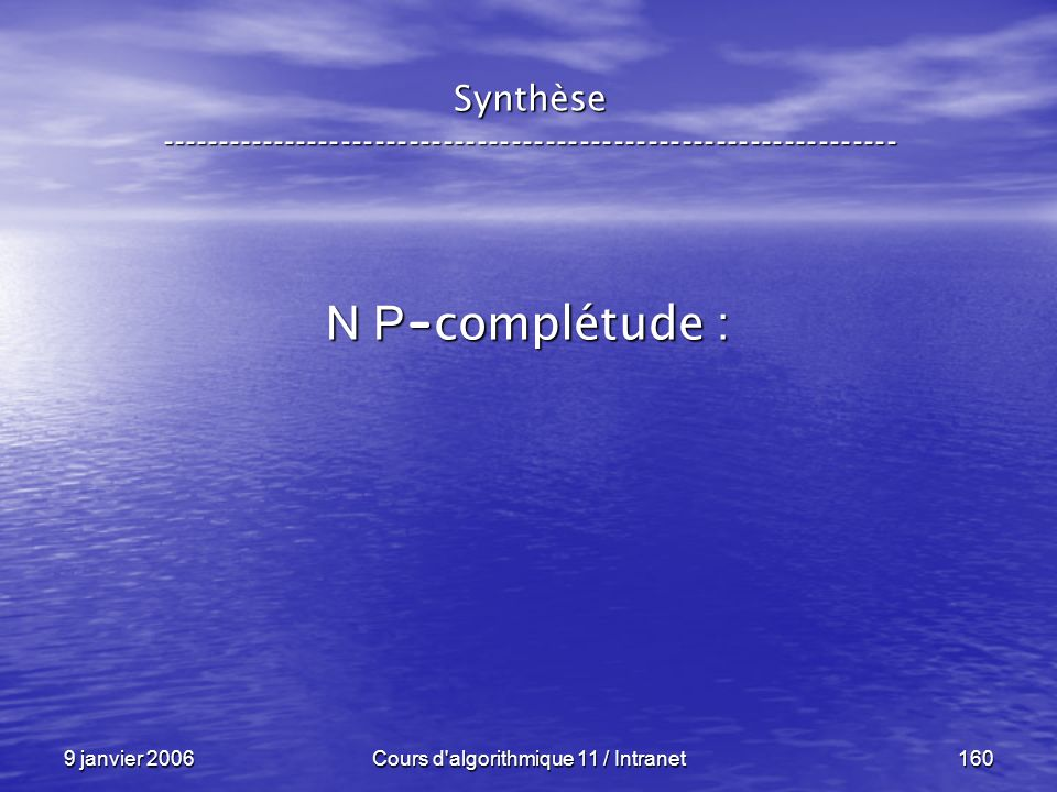 9 janvier 2006Cours d'algorithmique 11 / Intranet160 Synthèse ----------------------------------------------------------------- N P - complétude :