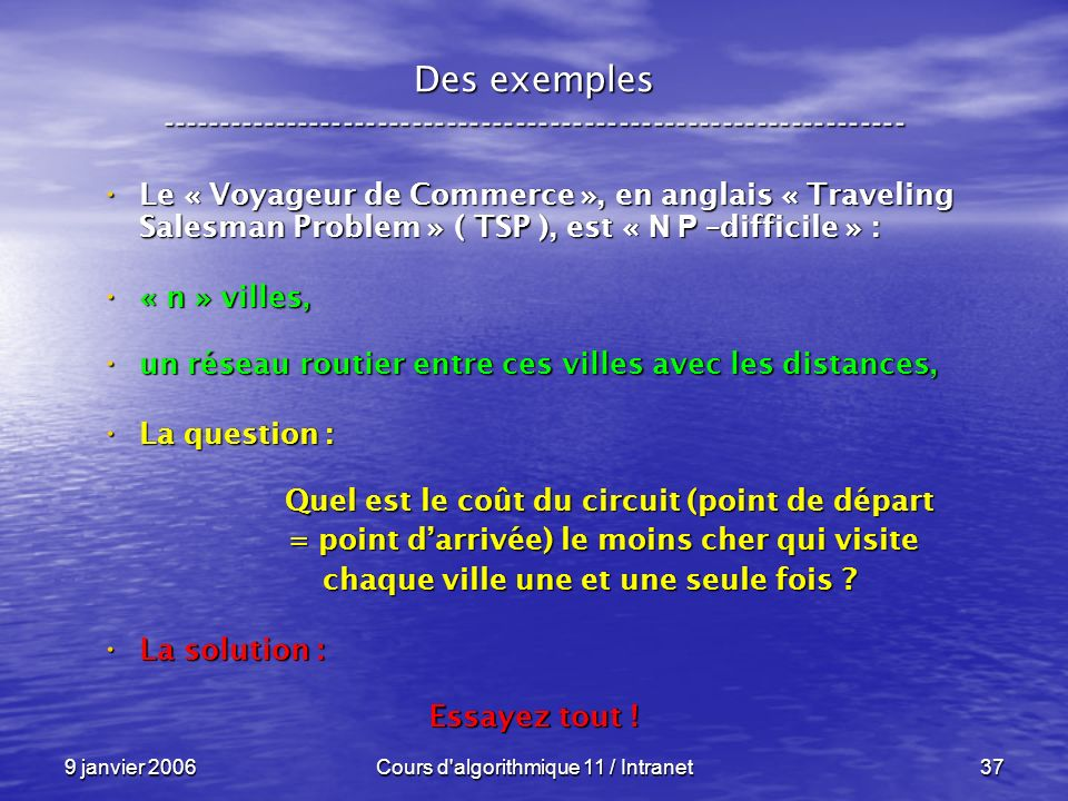 9 janvier 2006Cours d'algorithmique 11 / Intranet37 Des exemples ----------------------------------------------------------------- Le « Voyageur de Co