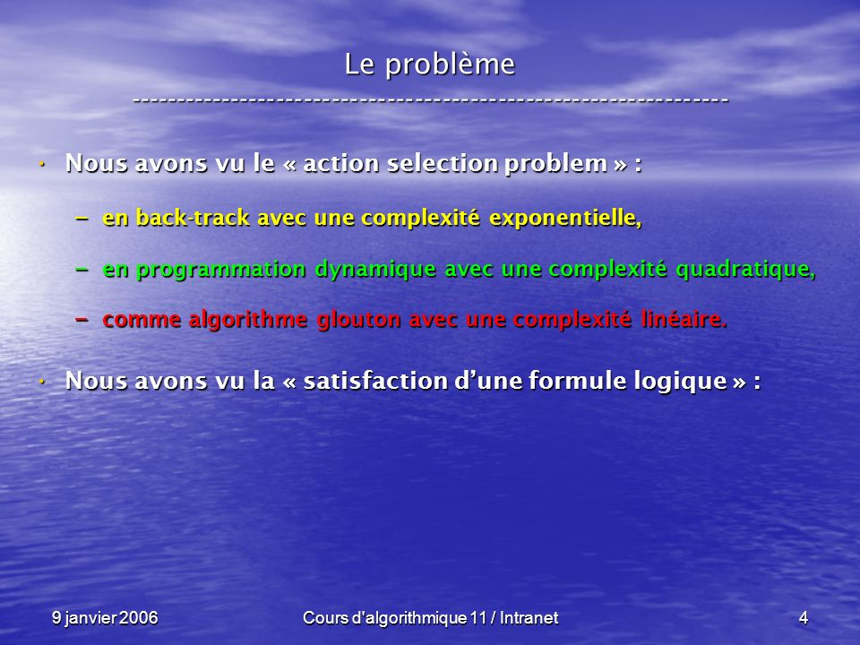 9 janvier 2006Cours d algorithmique 11 / Intranet95 N P – complétude ----------------------------------------------------------------- Un exemple : Un exemple : – Les booléens : Vrai Faux et ou not – Les entiers : 1 0 * max ( 1 - _ ) Théorème : Théorème : – F = Vrai si et seulement si f ( F ) = 1 f : BOOL BOOL