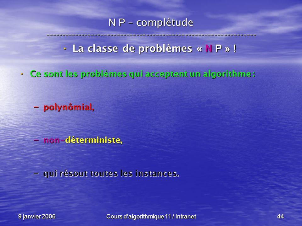 9 janvier 2006Cours d'algorithmique 11 / Intranet44 N P – complétude ----------------------------------------------------------------- La classe de pr
