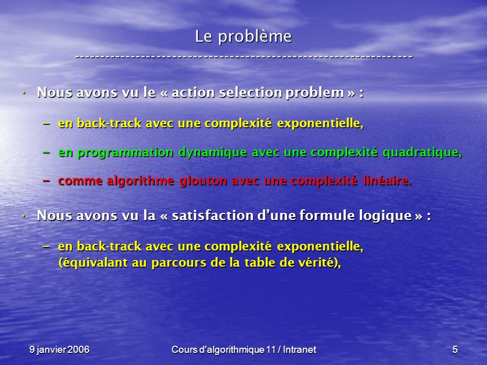 9 janvier 2006Cours d algorithmique 11 / Intranet96 N P – complétude ----------------------------------------------------------------- Un exemple : Un exemple : – Les booléens : Vrai Faux et ou not – Les entiers : 1 0 * max ( 1 - _ ) Théorème : Théorème : – F = Vrai si et seulement si f ( F ) = 1 f : BOOL BOOL Vrai et ( Faux ou not ( Faux ) ) = Vrai
