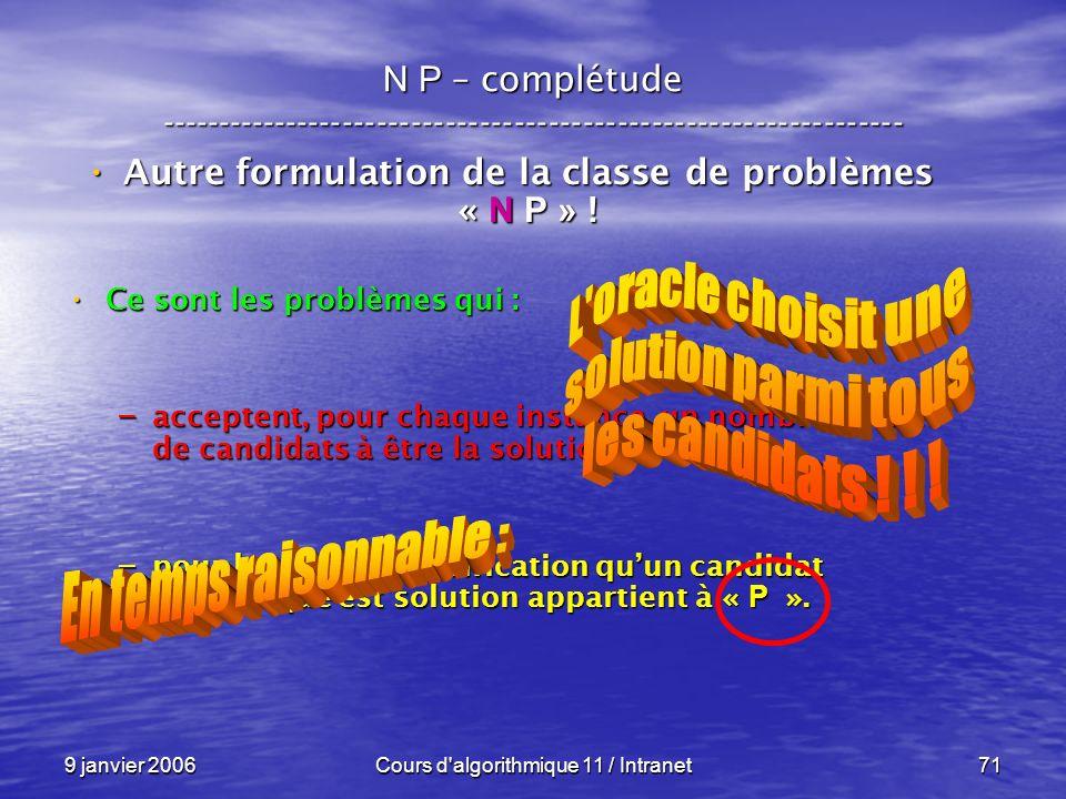 9 janvier 2006Cours d'algorithmique 11 / Intranet71 N P – complétude ----------------------------------------------------------------- Autre formulati