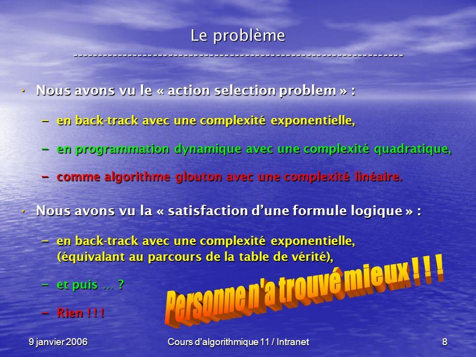 9 janvier 2006Cours d algorithmique 11 / Intranet129 N P – complétude ----------------------------------------------------------------- Conséquences : Conséquences : Sil existe un seul problème P N P C Sil existe un seul problème P N P C – pour lequel on trouve un algorithme en temps polynômial et déterministe, – alors P = N P !