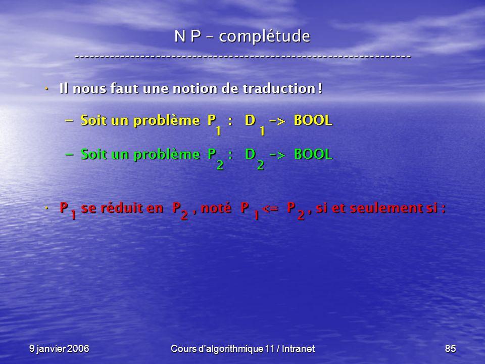 9 janvier 2006Cours d'algorithmique 11 / Intranet85 N P – complétude ----------------------------------------------------------------- Il nous faut un