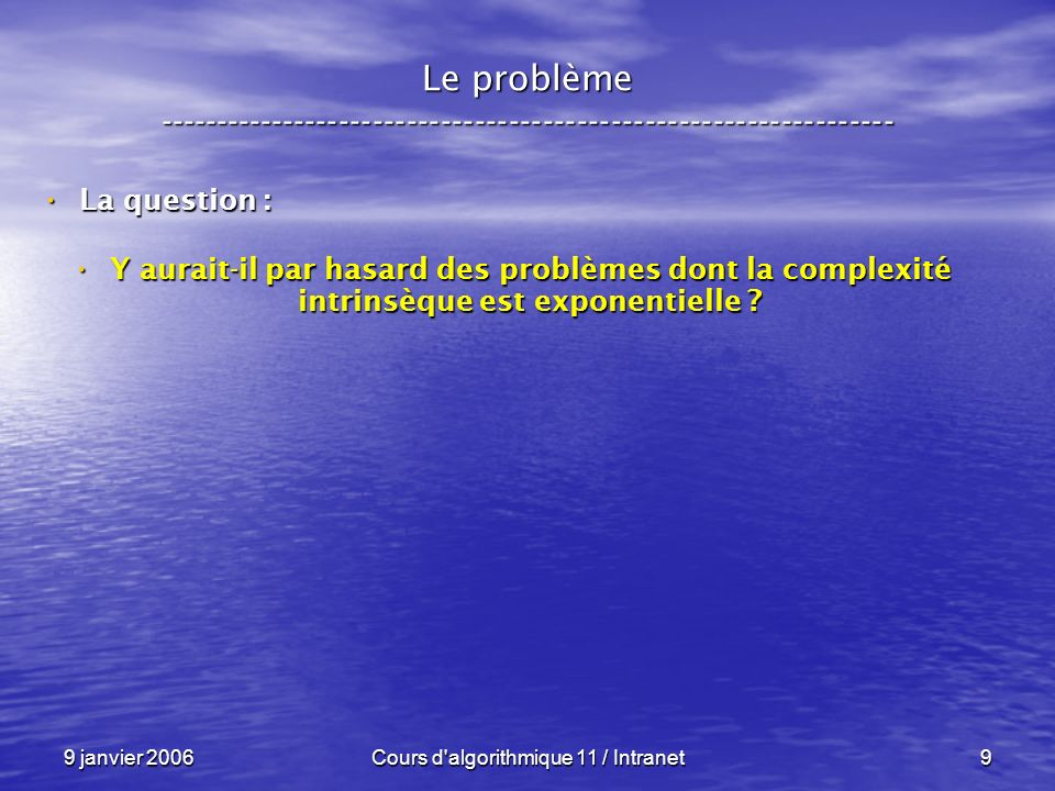 9 janvier 2006Cours d algorithmique 11 / Intranet130 N P – complétude ----------------------------------------------------------------- Conséquences : Conséquences : Sil existe un seul problème P N P C Sil existe un seul problème P N P C – pour lequel on trouve un algorithme en temps polynômial et déterministe, – alors P = N P !