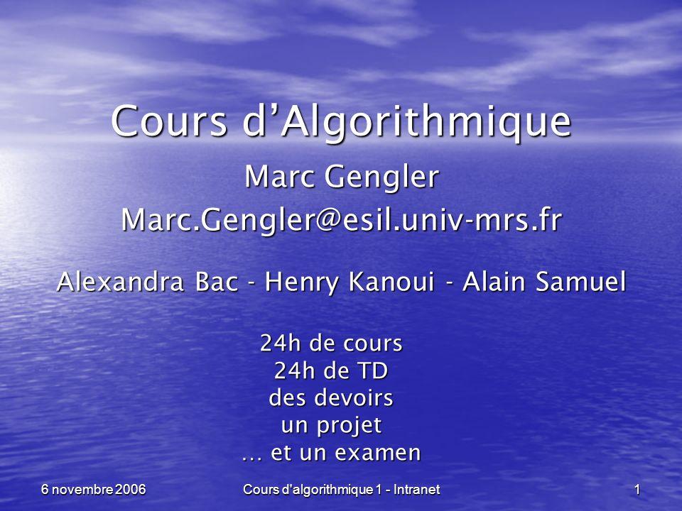 Cours d'algorithmique 1 - Intranet 1 6 novembre 2006 Cours dAlgorithmique Marc Gengler Marc.Gengler@esil.univ-mrs.fr Alexandra Bac - Henry Kanoui - Al
