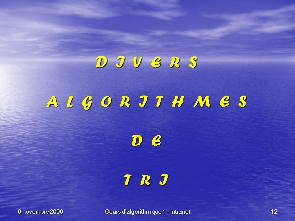 6 novembre 2006Cours d'algorithmique 1 - Intranet12 D I V E R S A L G O R I T H M E S D E T R I