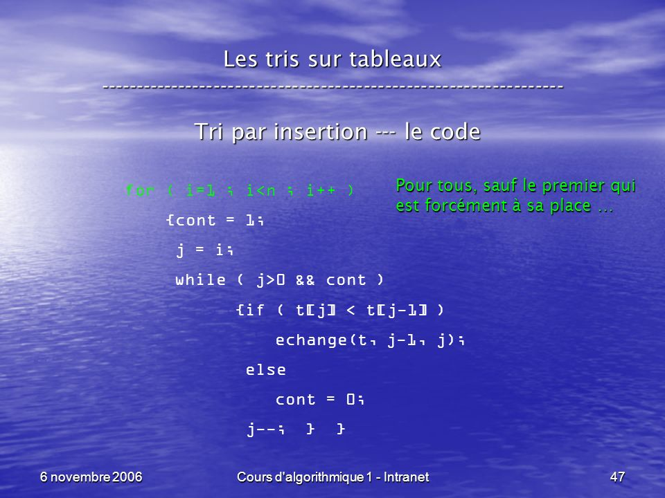 6 novembre 2006Cours d algorithmique 1 - Intranet47 Les tris sur tableaux ----------------------------------------------------------------- Tri par insertion --- le code for ( i=1 ; i<n ; i++ ) {cont = 1; j = i; while ( j>0 && cont ) {if ( t[j] < t[j-1] ) echange(t, j-1, j); else cont = 0; j--; } } Pour tous, sauf le premier qui est forcément à sa place …