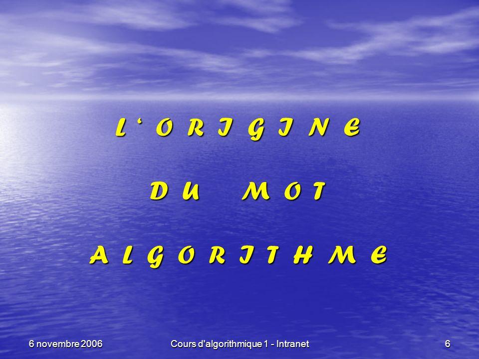 6 novembre 2006Cours d'algorithmique 1 - Intranet6 L O R I G I N E D U M O T A L G O R I T H M E