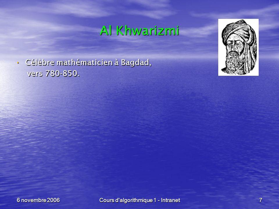 6 novembre 2006Cours d'algorithmique 1 - Intranet7 Al Khwarizmi Célèbre mathématicien à Bagdad, Célèbre mathématicien à Bagdad, vers 780-850. vers 780